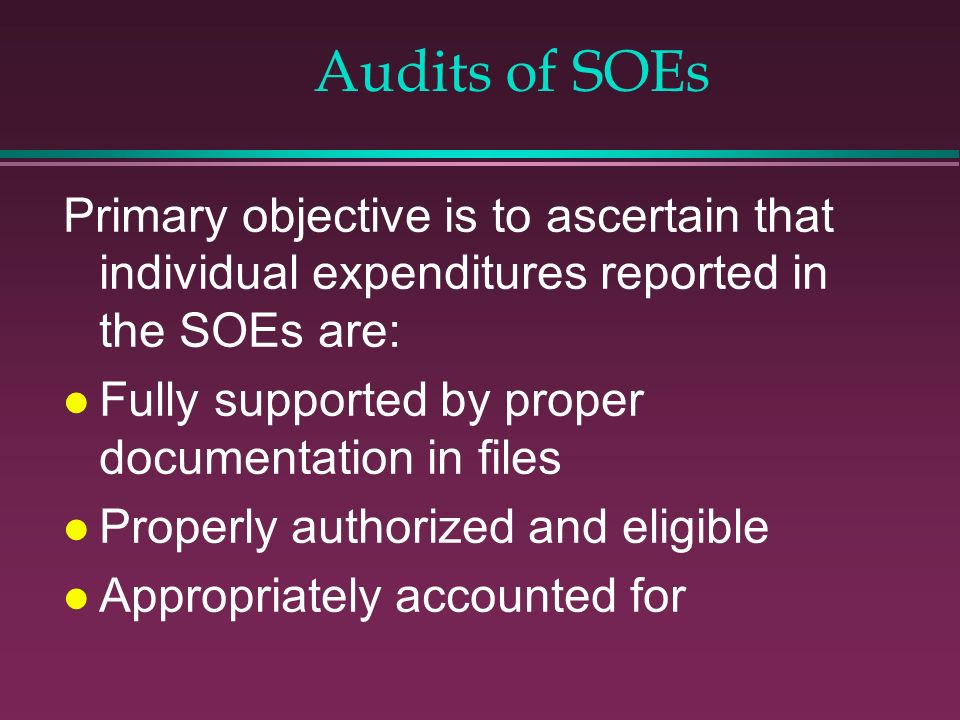 Audits of SOEs Primary objective is to ascertain that individual expenditures reported in the SOEs are: l Fully supported by proper documentation in f