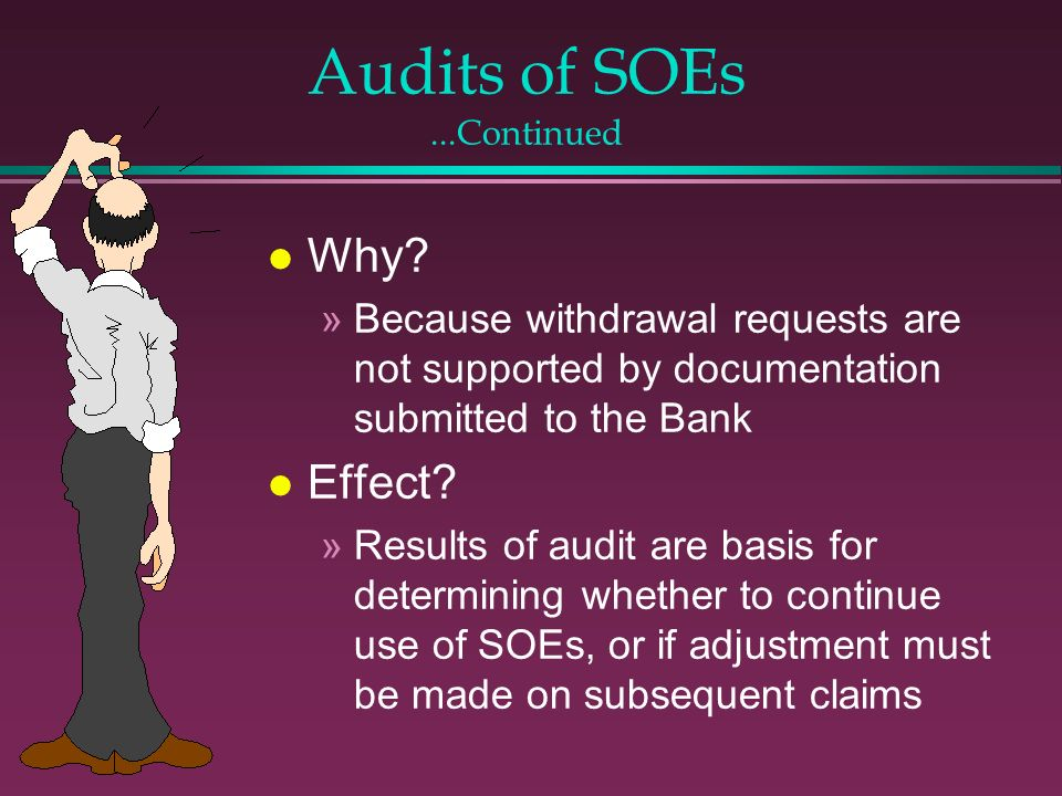 Audits of SOEs...Continued l Why? »Because withdrawal requests are not supported by documentation submitted to the Bank l Effect? »Results of audit ar