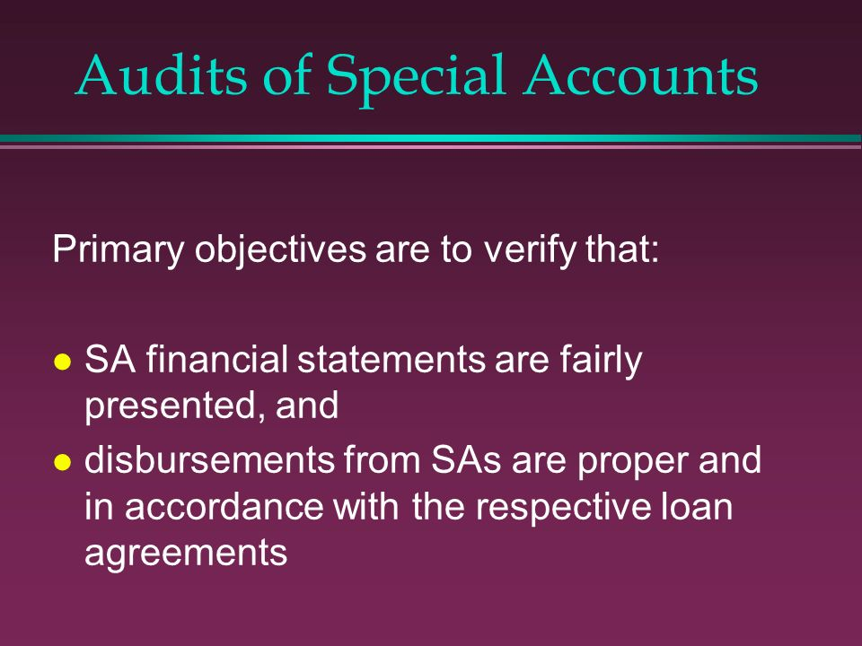 Audits of Special Accounts Primary objectives are to verify that: l SA financial statements are fairly presented, and l disbursements from SAs are pro