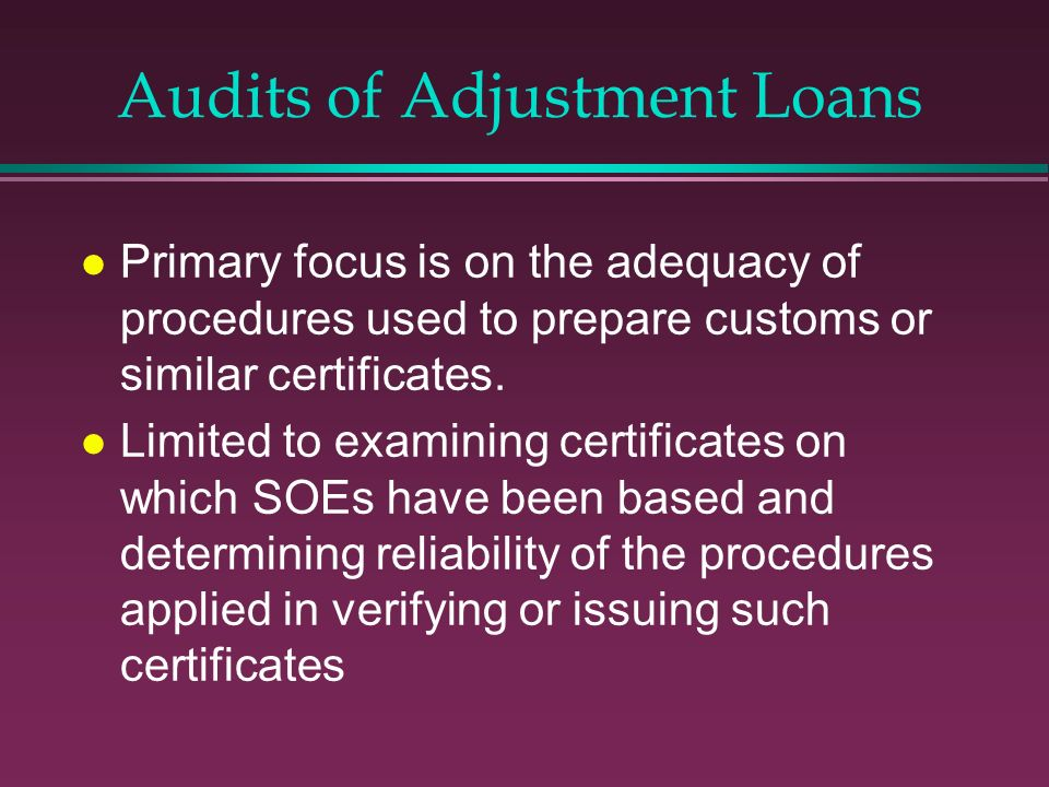 Audits of Adjustment Loans l Primary focus is on the adequacy of procedures used to prepare customs or similar certificates. l Limited to examining ce