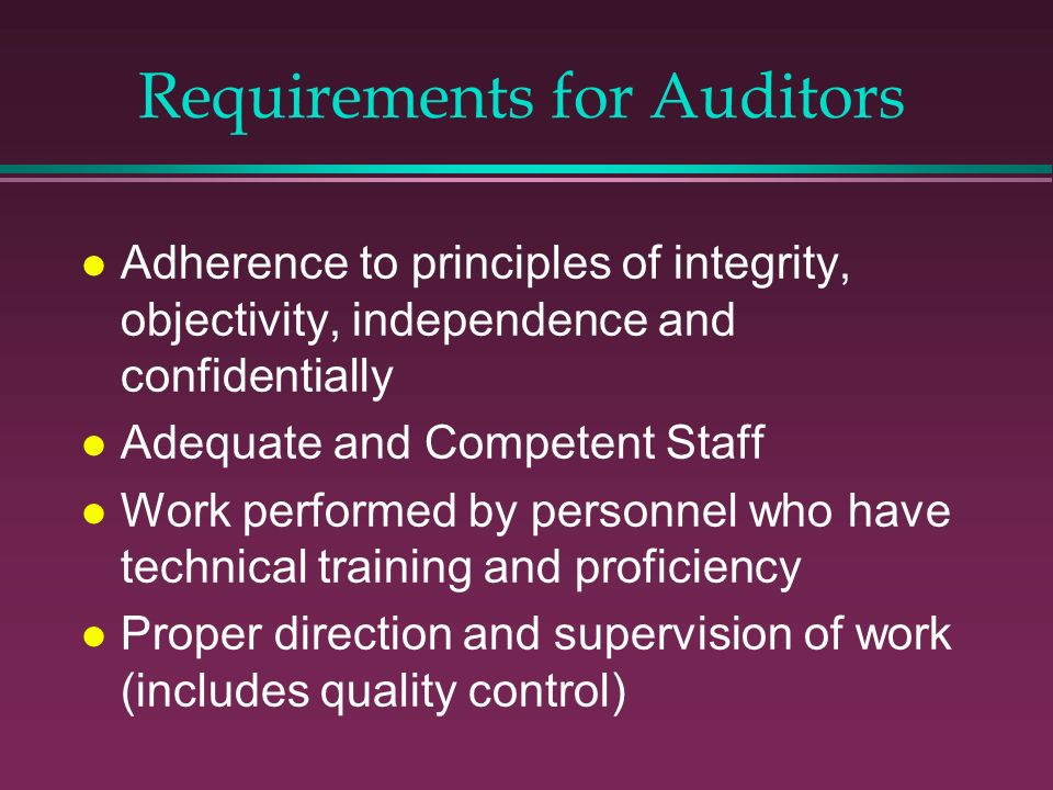 Requirements for Auditors l Adherence to principles of integrity, objectivity, independence and confidentially l Adequate and Competent Staff l Work p