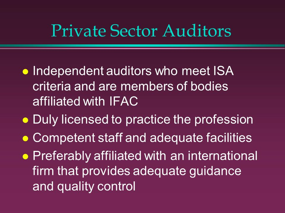 Private Sector Auditors l Independent auditors who meet ISA criteria and are members of bodies affiliated with IFAC l Duly licensed to practice the pr