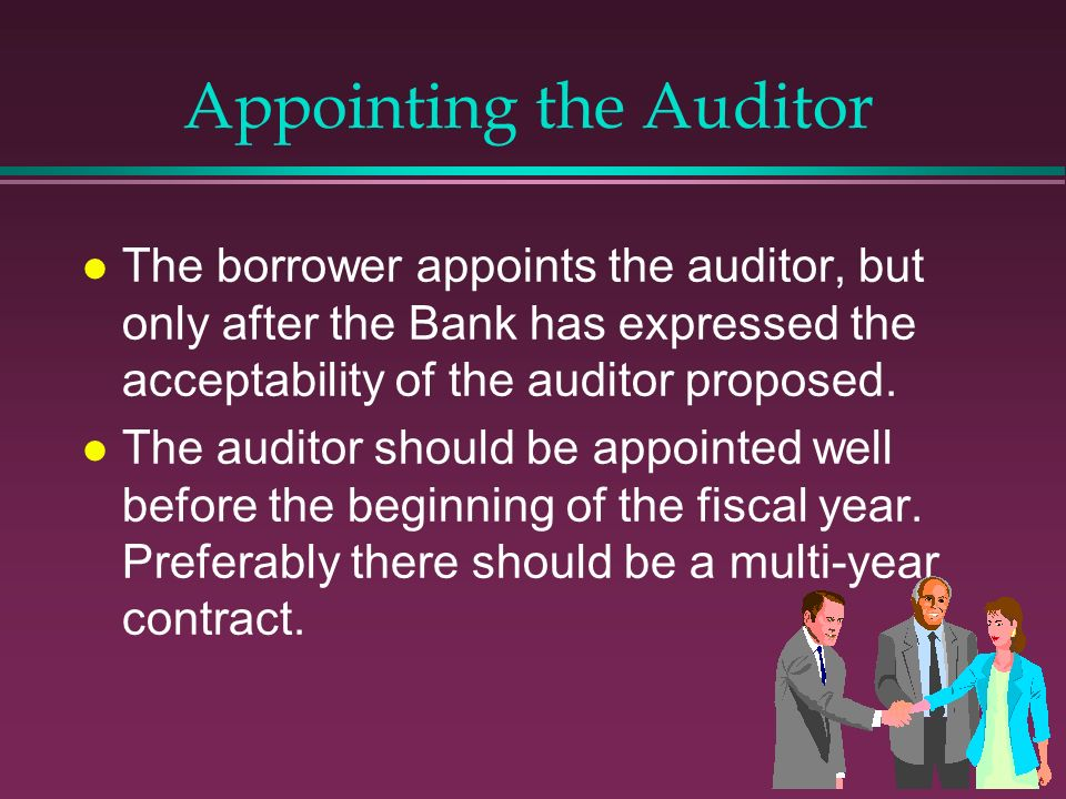 Appointing the Auditor l The borrower appoints the auditor, but only after the Bank has expressed the acceptability of the auditor proposed. l The aud