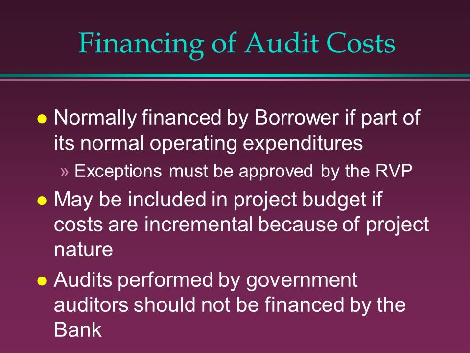 Financing of Audit Costs l Normally financed by Borrower if part of its normal operating expenditures »Exceptions must be approved by the RVP l May be