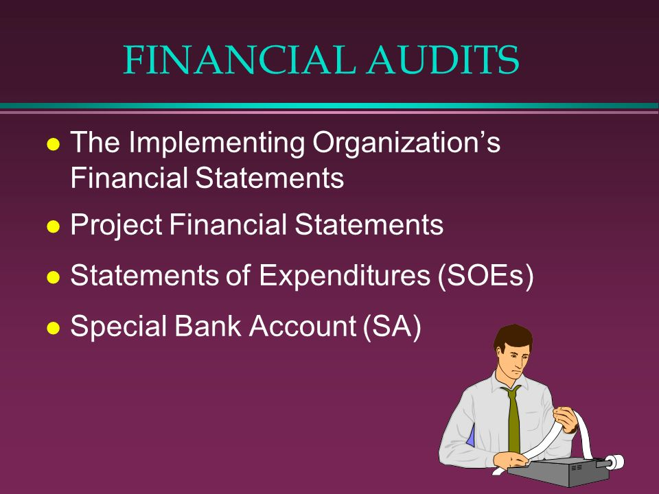 FINANCIAL AUDITS l The Implementing Organizations Financial Statements l Project Financial Statements l Statements of Expenditures (SOEs) l Special Ba