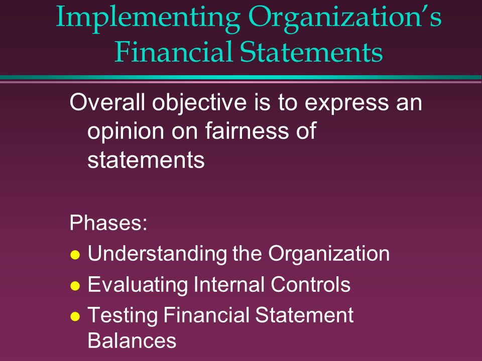 Implementing Organizations Financial Statements Overall objective is to express an opinion on fairness of statements Phases: l Understanding the Organ
