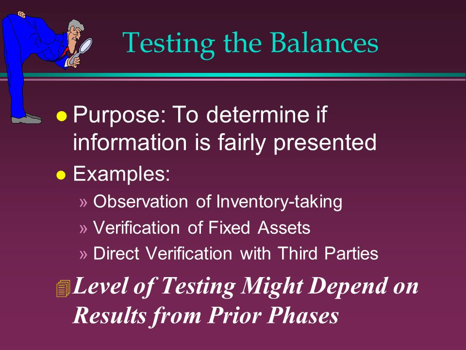 Testing the Balances l Purpose: To determine if information is fairly presented l Examples: »Observation of Inventory-taking »Verification of Fixed As