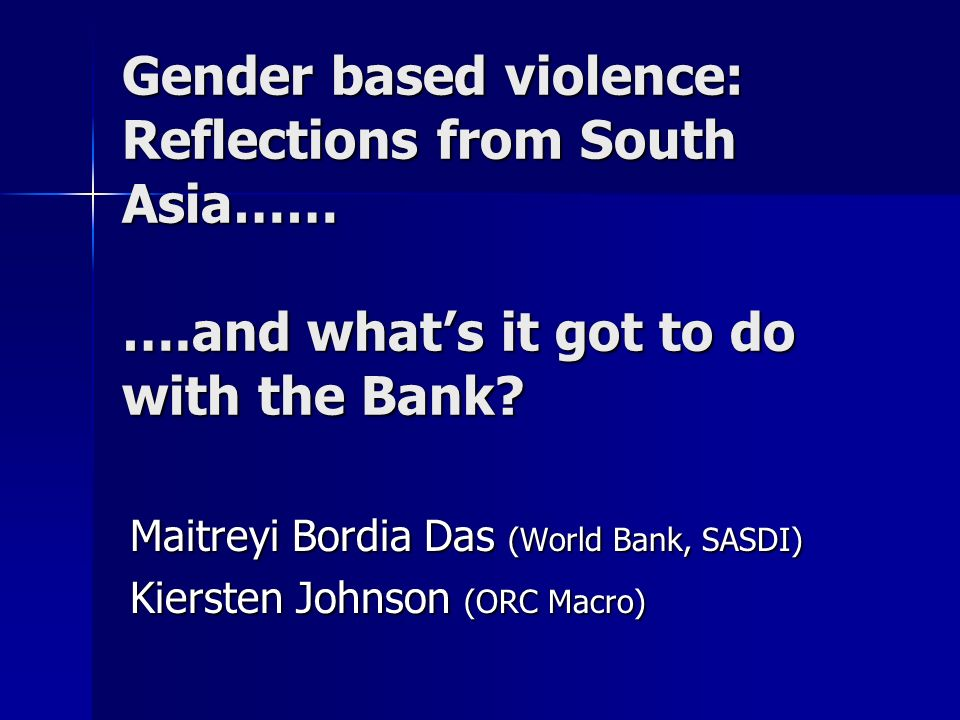 Gender based violence: Reflections from South Asia…… ….and whats it got to do with the Bank.
