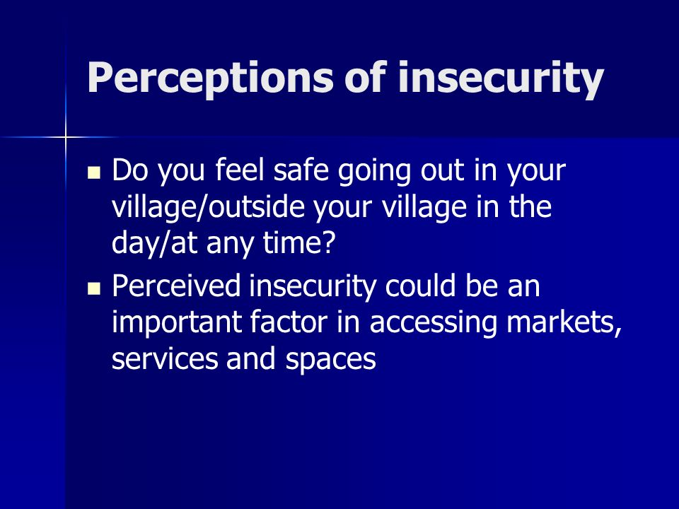 Perceptions of insecurity Do you feel safe going out in your village/outside your village in the day/at any time.