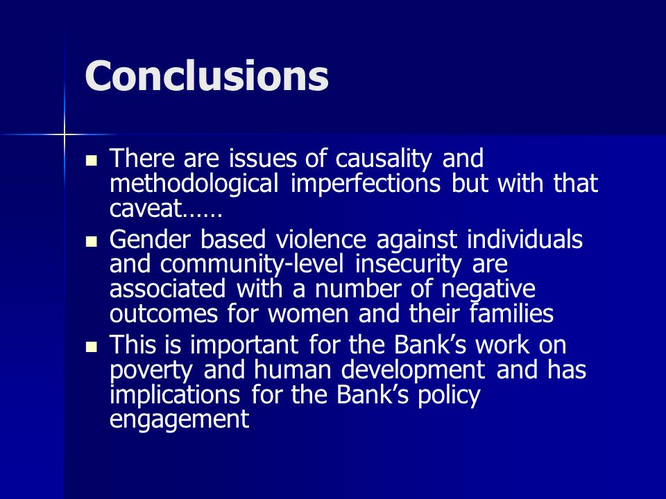 Conclusions There are issues of causality and methodological imperfections but with that caveat…… Gender based violence against individuals and community-level insecurity are associated with a number of negative outcomes for women and their families This is important for the Banks work on poverty and human development and has implications for the Banks policy engagement
