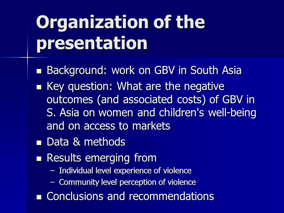Organization of the presentation Background: work on GBV in South Asia Background: work on GBV in South Asia Key question: What are the negative outcomes (and associated costs) of GBV in S.