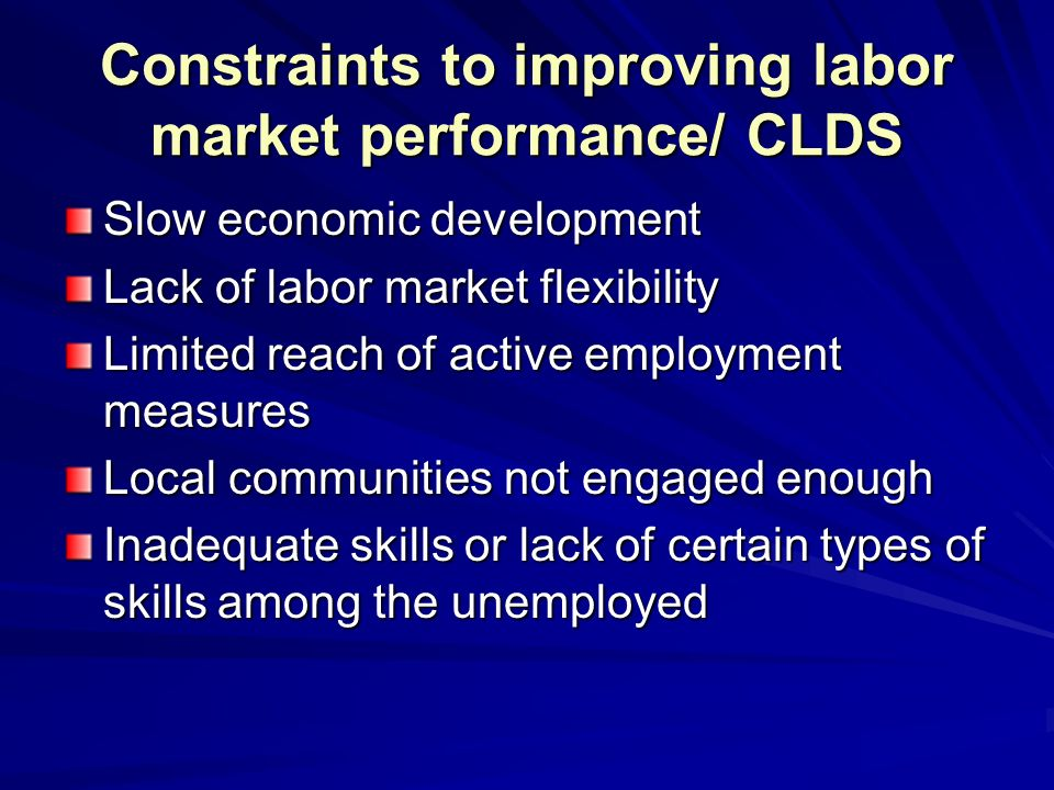 Constraints to improving labor market performance/ CLDS Slow economic development Lack of labor market flexibility Limited reach of active employment measures Local communities not engaged enough Inadequate skills or lack of certain types of skills among the unemployed