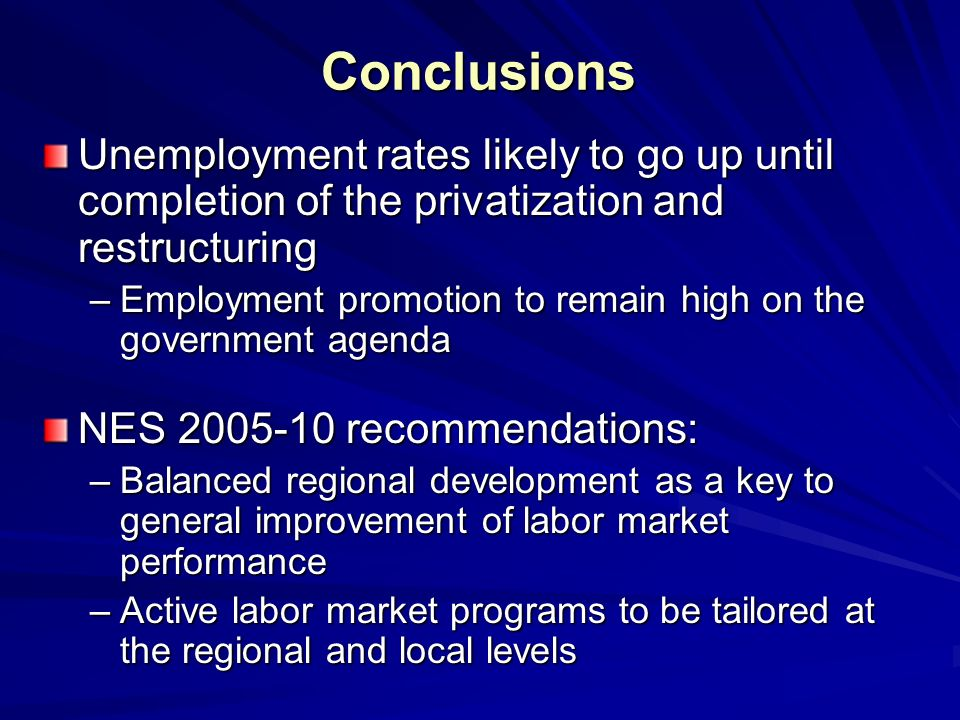 Conclusions Unemployment rates likely to go up until completion of the privatization and restructuring –Employment promotion to remain high on the government agenda NES 2005-10 recommendations: –Balanced regional development as a key to general improvement of labor market performance –Active labor market programs to be tailored at the regional and local levels