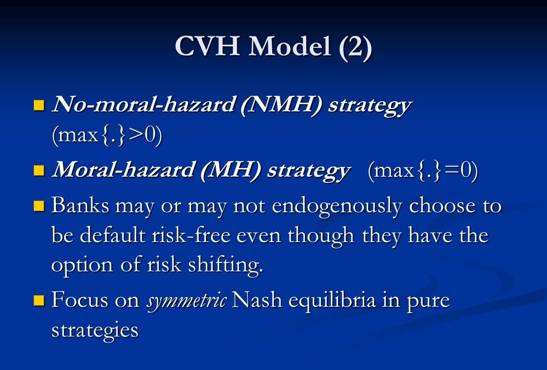 CVH Model (2) No-moral-hazard (NMH) strategy (max{.}>0) No-moral-hazard (NMH) strategy (max{.}>0) Moral-hazard (MH) strategy (max{.}=0) Moral-hazard (MH) strategy (max{.}=0) Banks may or may not endogenously choose to be default risk-free even though they have the option of risk shifting.