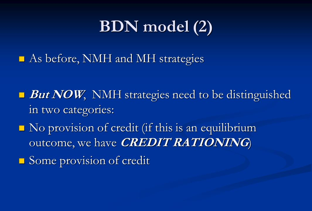 BDN model (2) As before, NMH and MH strategies As before, NMH and MH strategies But NOW, NMH strategies need to be distinguished in two categories: But NOW, NMH strategies need to be distinguished in two categories: No provision of credit (if this is an equilibrium outcome, we have CREDIT RATIONING) No provision of credit (if this is an equilibrium outcome, we have CREDIT RATIONING) Some provision of credit Some provision of credit