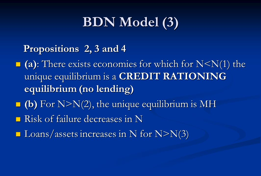 BDN Model (3) Propositions 2, 3 and 4 Propositions 2, 3 and 4 (a): There exists economies for which for N<N(1) the unique equilibrium is a CREDIT RATIONING equilibrium (no lending) (a): There exists economies for which for N<N(1) the unique equilibrium is a CREDIT RATIONING equilibrium (no lending) (b) For N>N(2), the unique equilibrium is MH (b) For N>N(2), the unique equilibrium is MH Risk of failure decreases in N Risk of failure decreases in N Loans/assets increases in N for N>N(3) Loans/assets increases in N for N>N(3)