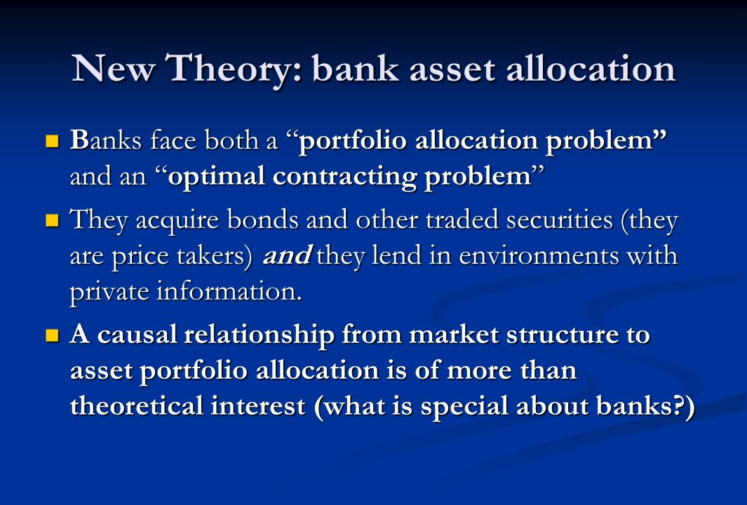 New Theory: bank asset allocation Banks face both a portfolio allocation problem and an optimal contracting problem Banks face both a portfolio allocation problem and an optimal contracting problem They acquire bonds and other traded securities (they are price takers) and they lend in environments with private information.
