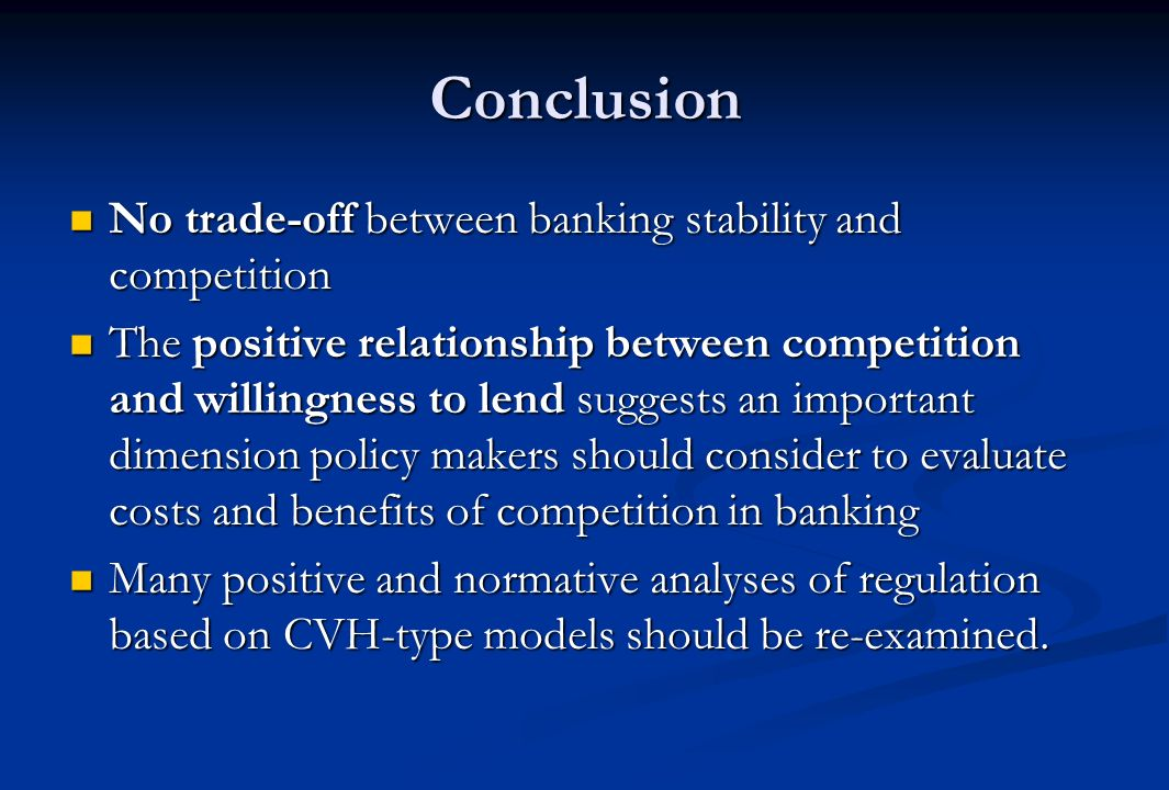 Conclusion No trade-off between banking stability and competition No trade-off between banking stability and competition The positive relationship between competition and willingness to lend suggests an important dimension policy makers should consider to evaluate costs and benefits of competition in banking The positive relationship between competition and willingness to lend suggests an important dimension policy makers should consider to evaluate costs and benefits of competition in banking Many positive and normative analyses of regulation based on CVH-type models should be re-examined.