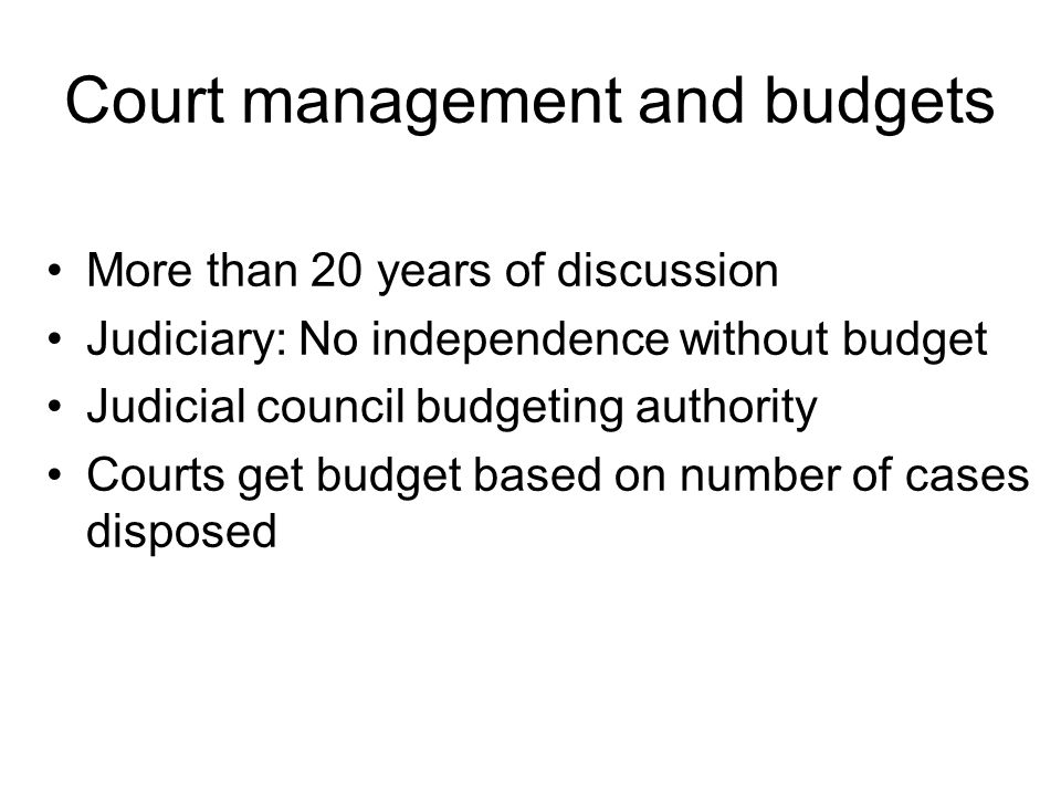 Court management and budgets More than 20 years of discussion Judiciary: No independence without budget Judicial council budgeting authority Courts get budget based on number of cases disposed