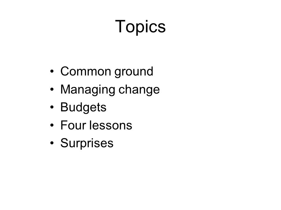 Topics Common ground Managing change Budgets Four lessons Surprises