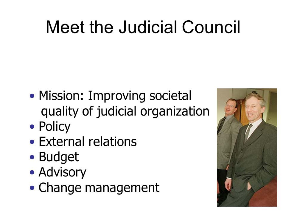 Mission: Improving societal quality of judicial organization Policy External relations Budget Advisory Change management Meet the Judicial Council