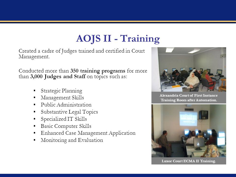 AOJS II - Training Created a cadre of Judges trained and certified in Court Management. Conducted more than 350 training programs for more than 3,000