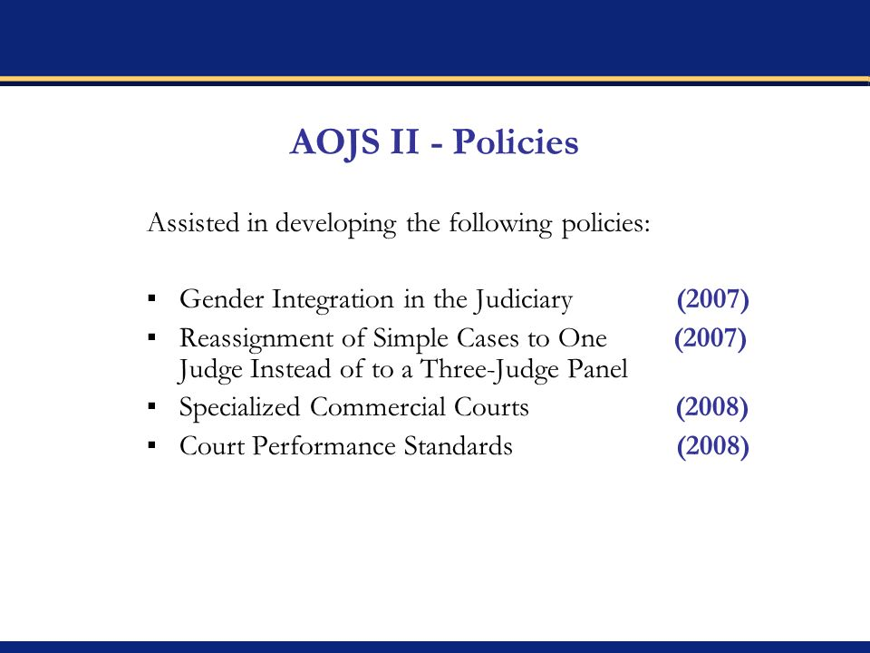 AOJS II - Policies Assisted in developing the following policies: Gender Integration in the Judiciary (2007) Reassignment of Simple Cases to One (2007) Judge Instead of to a Three-Judge Panel Specialized Commercial Courts (2008) Court Performance Standards (2008)
