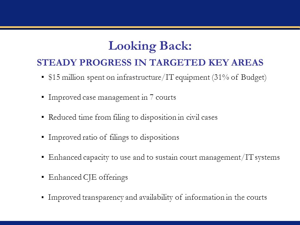 Looking Back: STEADY PROGRESS IN TARGETED KEY AREAS $15 million spent on infrastructure/IT equipment (31% of Budget) Improved case management in 7 courts Reduced time from filing to disposition in civil cases Improved ratio of filings to dispositions Enhanced capacity to use and to sustain court management/IT systems Enhanced CJE offerings Improved transparency and availability of information in the courts