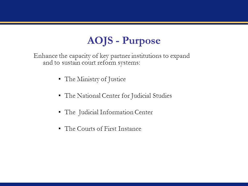 AOJS - Purpose Enhance the capacity of key partner institutions to expand and to sustain court reform systems: The Ministry of Justice The National Center for Judicial Studies The Judicial Information Center The Courts of First Instance