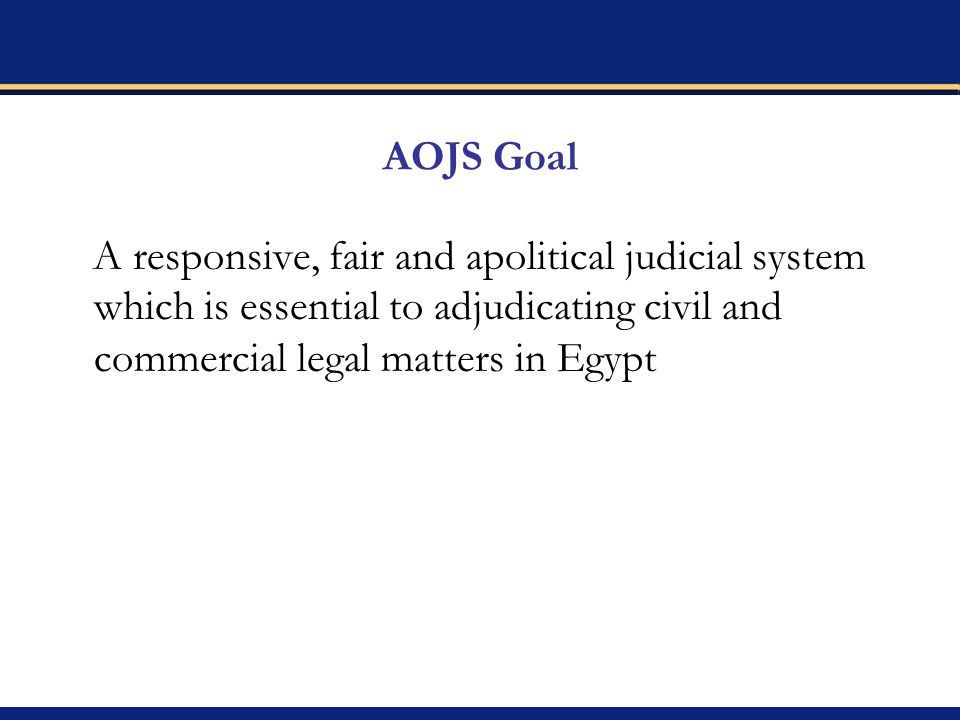 AOJS Goal A responsive, fair and apolitical judicial system which is essential to adjudicating civil and commercial legal matters in Egypt