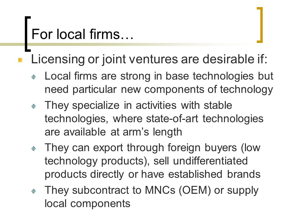 For local firms… Licensing or joint ventures are desirable if: Local firms are strong in base technologies but need particular new components of techn