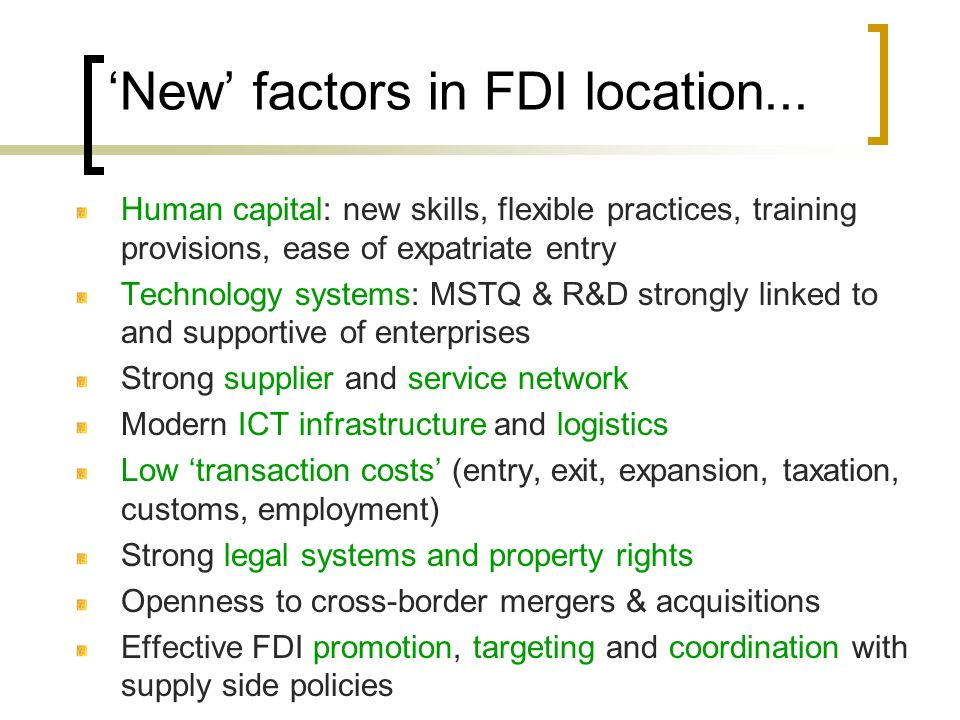 New factors in FDI location... Human capital: new skills, flexible practices, training provisions, ease of expatriate entry Technology systems: MSTQ &