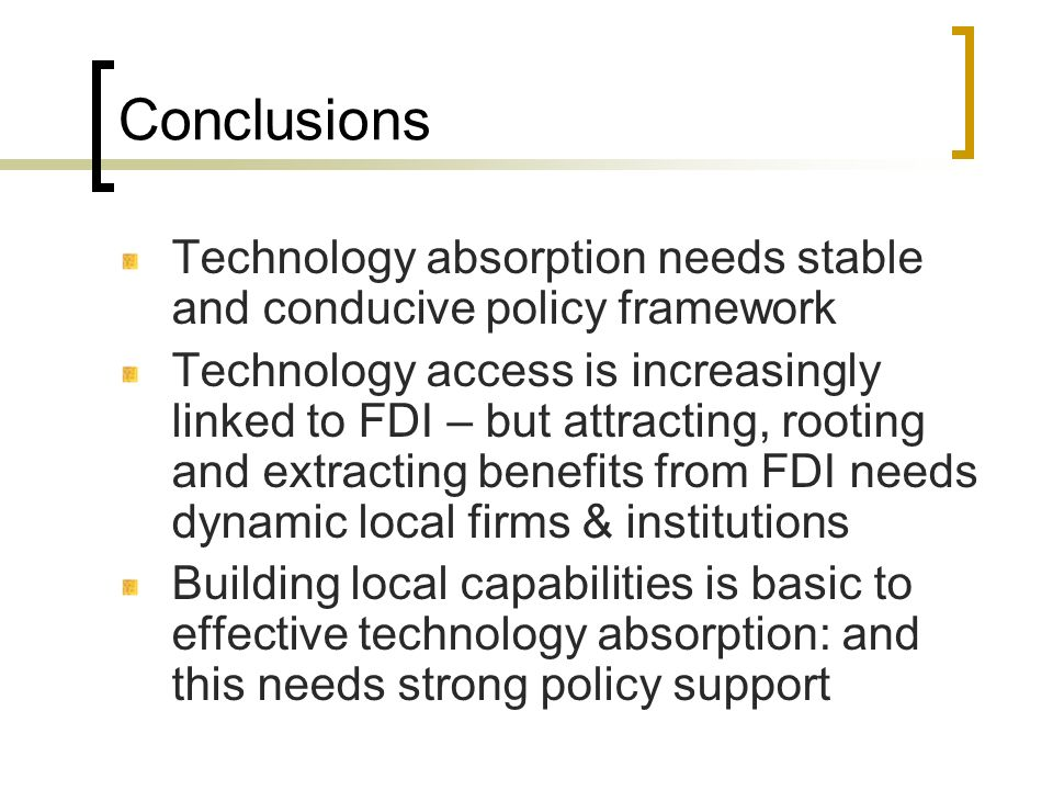Conclusions Technology absorption needs stable and conducive policy framework Technology access is increasingly linked to FDI – but attracting, rootin