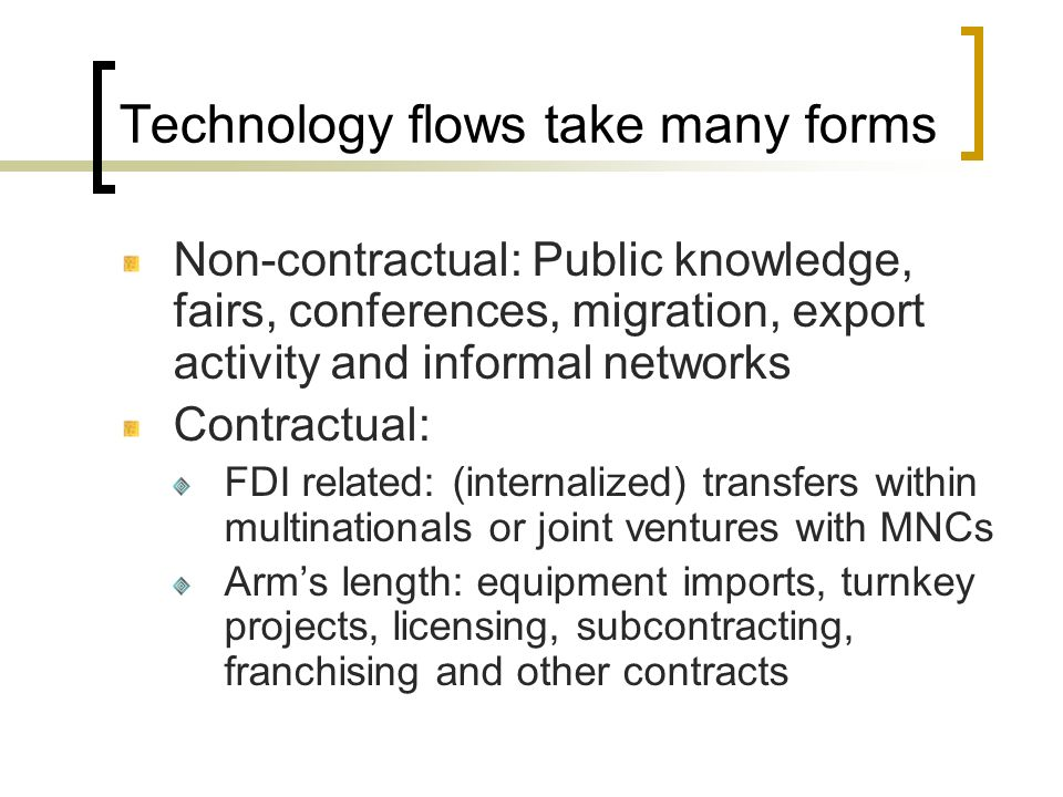 Technology flows take many forms Non-contractual: Public knowledge, fairs, conferences, migration, export activity and informal networks Contractual: