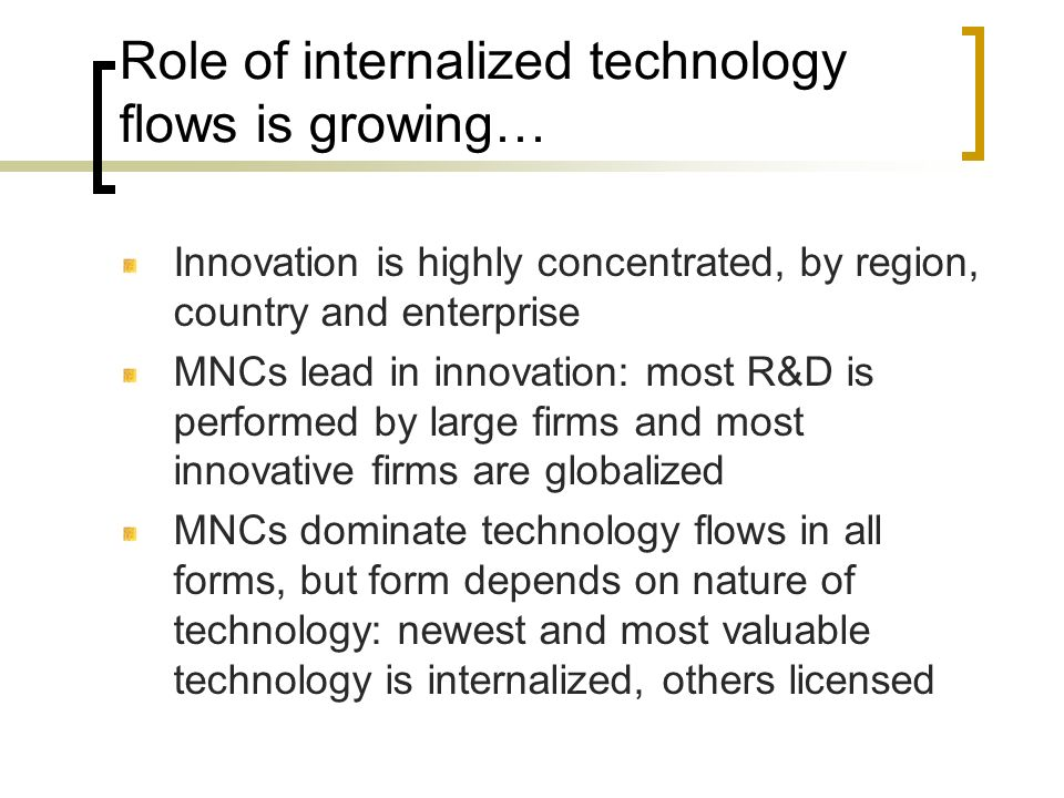 Role of internalized technology flows is growing… Innovation is highly concentrated, by region, country and enterprise MNCs lead in innovation: most R
