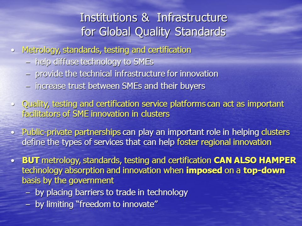 Institutions & Infrastructure for Global Quality Standards Metrology, standards, testing and certificationMetrology, standards, testing and certification –help diffuse technology to SMEs –provide the technical infrastructure for innovation –increase trust between SMEs and their buyers Quality, testing and certification service platforms can act as important facilitators of SME innovation in clustersQuality, testing and certification service platforms can act as important facilitators of SME innovation in clusters Public-private partnerships can play an important role in helping clusters define the types of services that can help foster regional innovationPublic-private partnerships can play an important role in helping clusters define the types of services that can help foster regional innovation BUT metrology, standards, testing and certification CAN ALSO HAMPER technology absorption and innovation when imposed on a top-down basis by the governmentBUT metrology, standards, testing and certification CAN ALSO HAMPER technology absorption and innovation when imposed on a top-down basis by the government –by placing barriers to trade in technology –by limiting freedom to innovate
