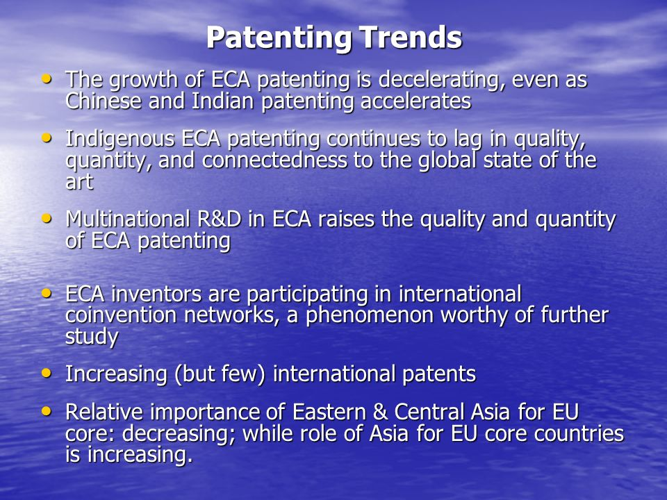 Patenting Trends The growth of ECA patenting is decelerating, even as Chinese and Indian patenting accelerates The growth of ECA patenting is decelerating, even as Chinese and Indian patenting accelerates Indigenous ECA patenting continues to lag in quality, quantity, and connectedness to the global state of the art Indigenous ECA patenting continues to lag in quality, quantity, and connectedness to the global state of the art Multinational R&D in ECA raises the quality and quantity of ECA patenting Multinational R&D in ECA raises the quality and quantity of ECA patenting ECA inventors are participating in international coinvention networks, a phenomenon worthy of further study ECA inventors are participating in international coinvention networks, a phenomenon worthy of further study Increasing (but few) international patents Increasing (but few) international patents Relative importance of Eastern & Central Asia for EU core: decreasing; while role of Asia for EU core countries is increasing.