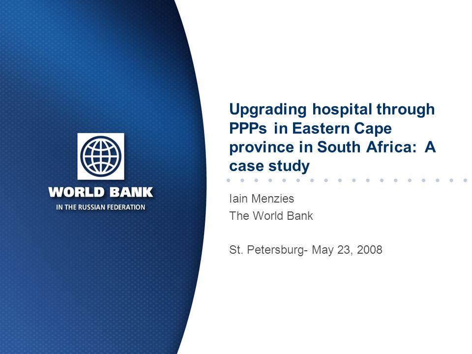 Upgrading hospital through PPPs in Eastern Cape province in South Africa: A case study Iain Menzies The World Bank St.