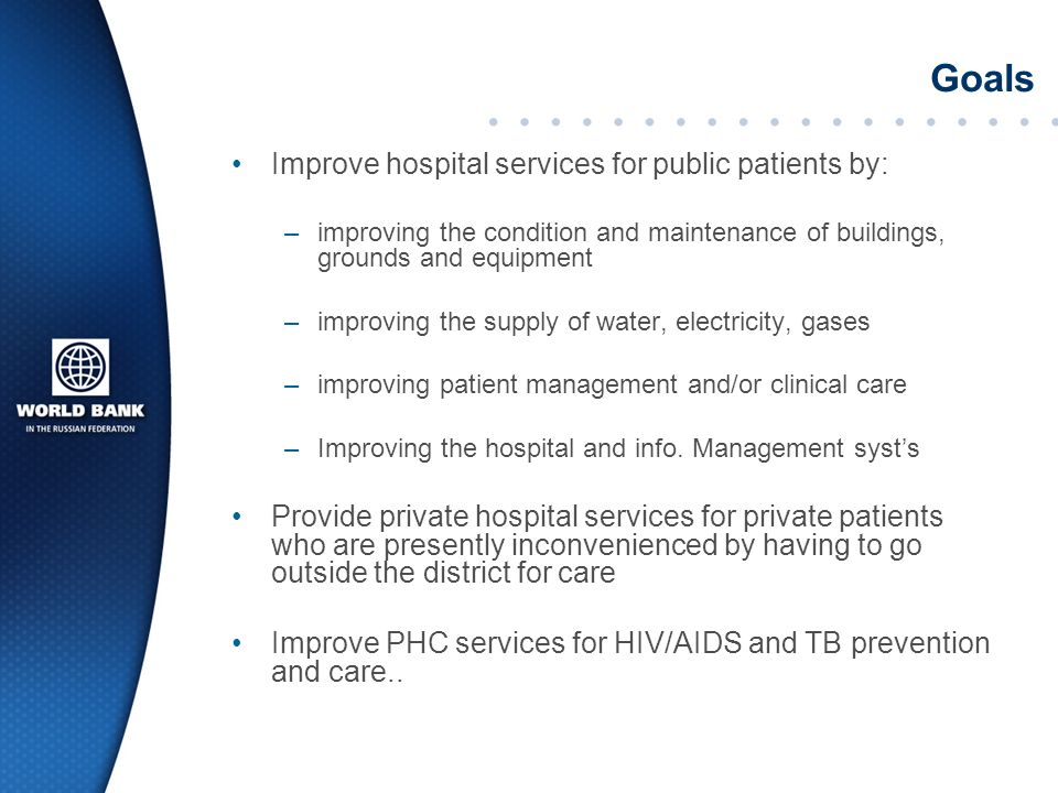 Goals Improve hospital services for public patients by: –improving the condition and maintenance of buildings, grounds and equipment –improving the supply of water, electricity, gases –improving patient management and/or clinical care –Improving the hospital and info.