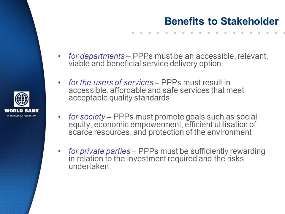 Benefits to Stakeholder for departments – PPPs must be an accessible, relevant, viable and beneficial service delivery option for the users of services – PPPs must result in accessible, affordable and safe services that meet acceptable quality standards for society – PPPs must promote goals such as social equity, economic empowerment, efficient utilisation of scarce resources, and protection of the environment for private parties – PPPs must be sufficiently rewarding in relation to the investment required and the risks undertaken.