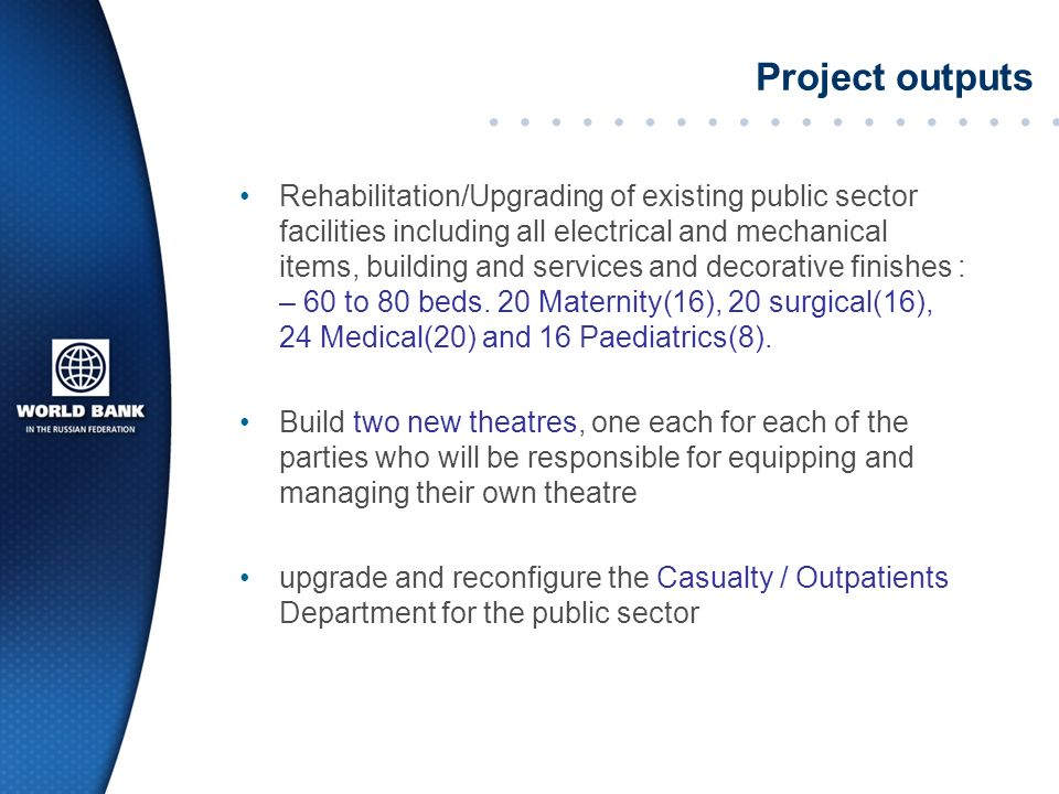 Project outputs Rehabilitation/Upgrading of existing public sector facilities including all electrical and mechanical items, building and services and decorative finishes : – 60 to 80 beds.