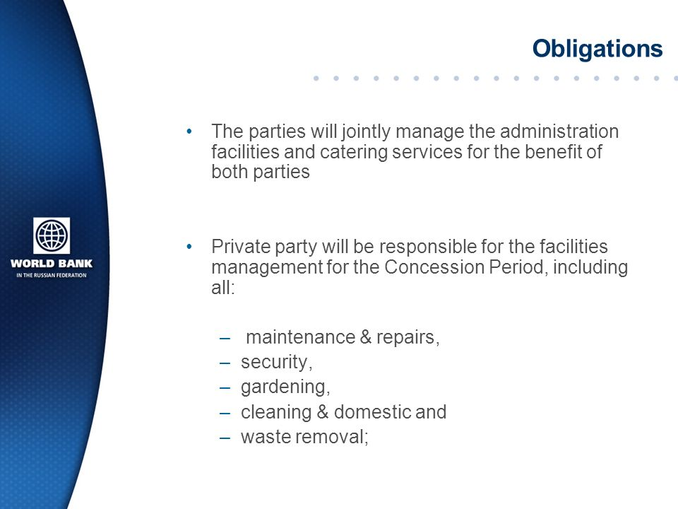 Obligations The parties will jointly manage the administration facilities and catering services for the benefit of both parties Private party will be responsible for the facilities management for the Concession Period, including all: – maintenance & repairs, –security, –gardening, –cleaning & domestic and –waste removal;