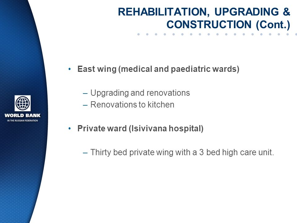 REHABILITATION, UPGRADING & CONSTRUCTION (Cont.) East wing (medical and paediatric wards) –Upgrading and renovations –Renovations to kitchen Private ward (Isivivana hospital) –Thirty bed private wing with a 3 bed high care unit.