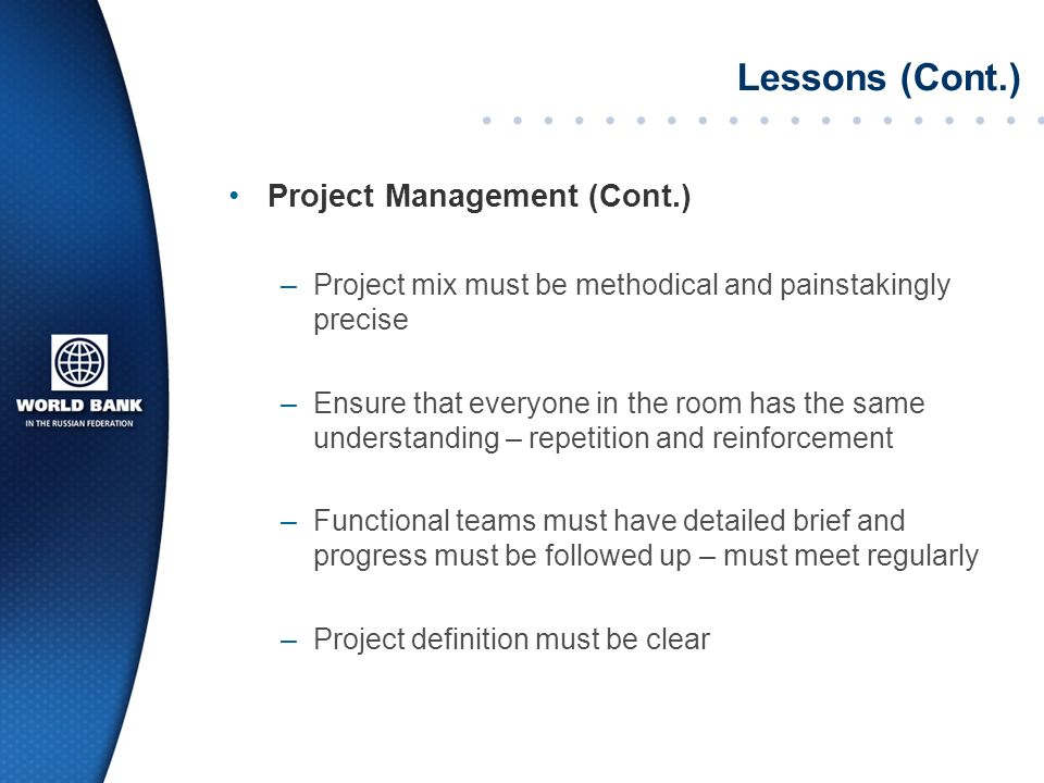Lessons (Cont.) Project Management (Cont.) –Project mix must be methodical and painstakingly precise –Ensure that everyone in the room has the same understanding – repetition and reinforcement –Functional teams must have detailed brief and progress must be followed up – must meet regularly –Project definition must be clear
