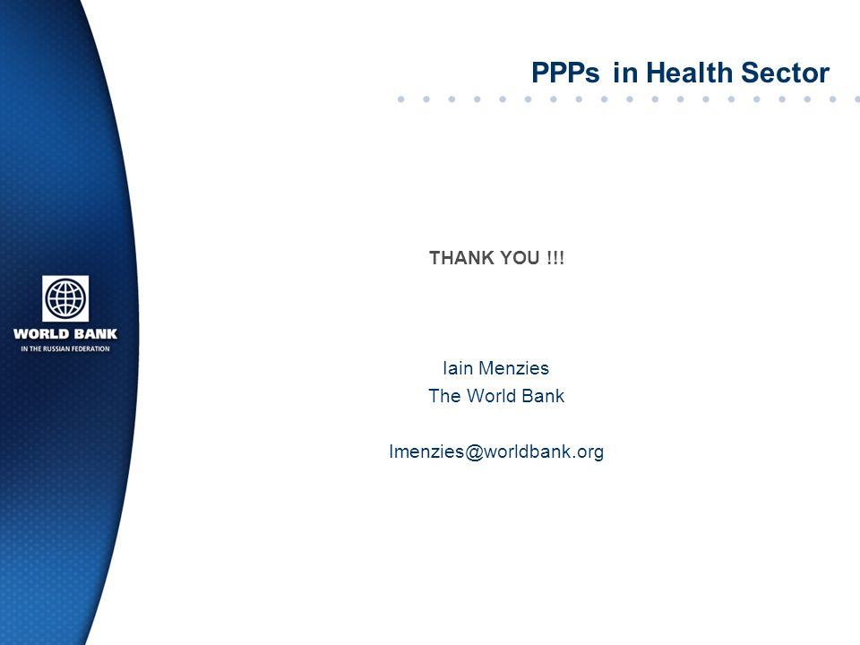 PPPs in Health Sector THANK YOU !!! Iain Menzies The World Bank Imenzies@worldbank.org
