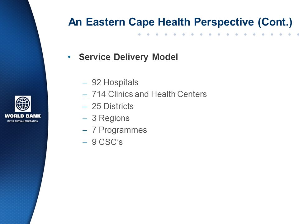 An Eastern Cape Health Perspective (Cont.) Service Delivery Model –92 Hospitals –714 Clinics and Health Centers –25 Districts –3 Regions –7 Programmes –9 CSCs