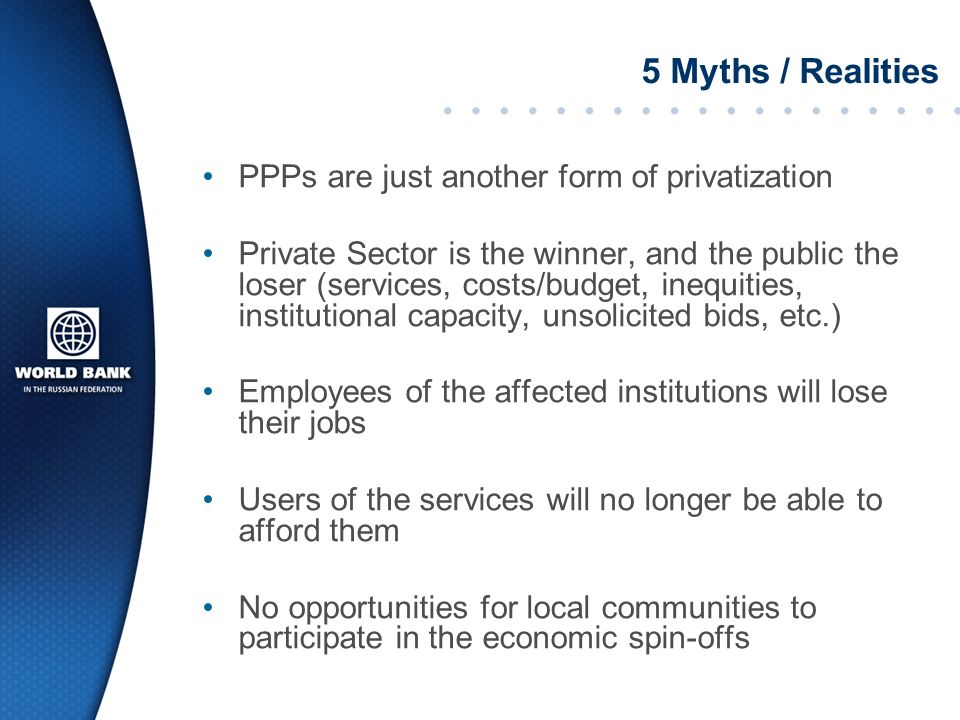 5 Myths / Realities PPPs are just another form of privatization Private Sector is the winner, and the public the loser (services, costs/budget, inequities, institutional capacity, unsolicited bids, etc.) Employees of the affected institutions will lose their jobs Users of the services will no longer be able to afford them No opportunities for local communities to participate in the economic spin-offs