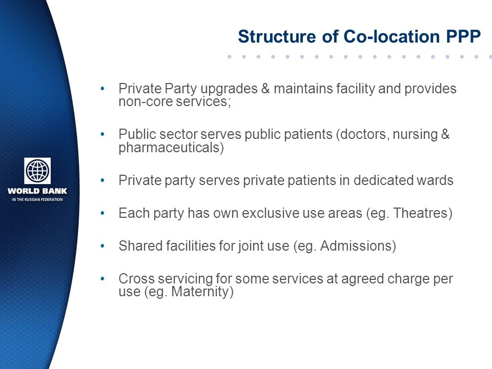 Structure of Co-location PPP Private Party upgrades & maintains facility and provides non-core services; Public sector serves public patients (doctors, nursing & pharmaceuticals) Private party serves private patients in dedicated wards Each party has own exclusive use areas (eg.
