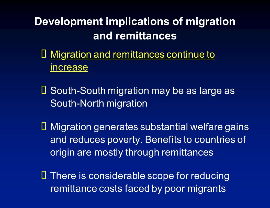 Development implications of migration and remittances Migration and remittances continue to increase South-South migration may be as large as South-No