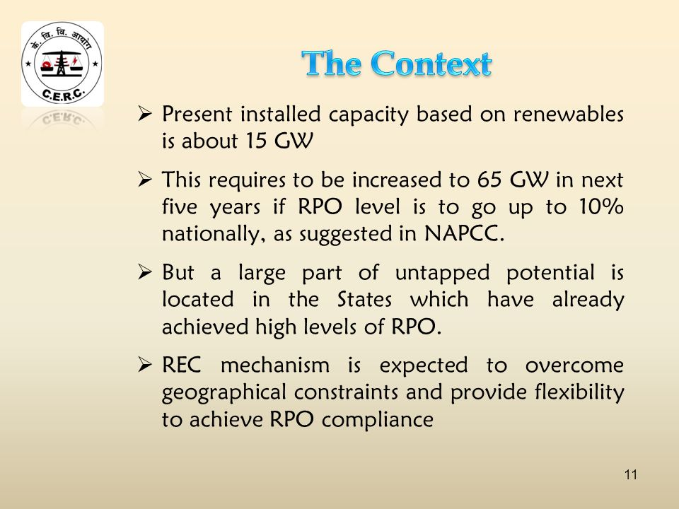 Present installed capacity based on renewables is about 15 GW This requires to be increased to 65 GW in next five years if RPO level is to go up to 10% nationally, as suggested in NAPCC.